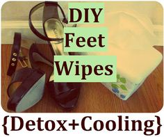 DIY Cooling Feet Wipes - How to Refresh, Sooth, Deodorize and Detox Tired Feet.