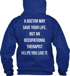 A doctor may save your life, but an occupational therapist helps you live it.