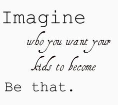 imagine who you want your kids to become. be that. parenting #quote