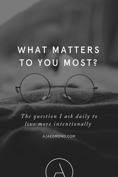 What Matters to You Most? The Question I Ask Daily to Live More Intentionally. A Simple Living and Personal Development Post by ajaedmond.com
