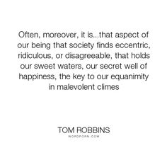 """Tom Robbins - """"Often, moreover, it is...that aspect of our being that society finds eccentric, ridiculous,..."""". inspirational, happiness, ridiculous, eccentric, hard-times, disagreeable"""