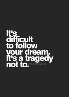 It's difficult to follow your dream but it's a tragedy not to... inspirational quote