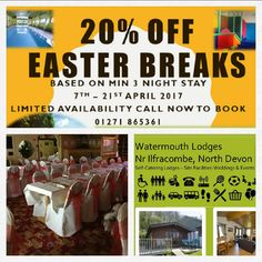 BOOK NOW 20�FF EASTER SHORT BREAKS AT WATERMOUTH LODGES NORTH DEVON  - 20�FF EASTER HOLIDAY BREAKS. LIMITED AVAILABILTY. BOOK NOW. Call Watermouth Lodges. 01271 865361. Based on a min 3 night stay. From 7th - 21st April 2017.