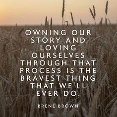 Owning our story and loving ourselves through that process is the bravest thing that we'll ever do. -Brene Brown