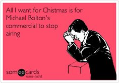 All I want for Christmas is for Michael Bolton's commercial to stop airing.