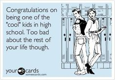 "Congratulations on being one of the ""cool"" kids in high school >> e-cards, funny, humor Lol, Haha Funny, Funny Stuff, Funny Shit, Funny Pics, Funny Things, Random Things, Funny Pictures, That's Hilarious"