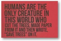 Humans are the only creature in the world..