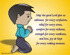 May the good Lord give us calmness for every confusion, relief for every stress, comfort for every sickness, strength for every weakness, and love, joy & hope for every waking moment. Amen.