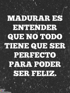 Maturing is understanding that you don't have to be all perfect in order to be happy