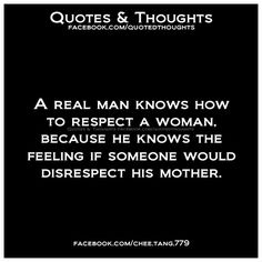 A real man knows how to respect a woman, because he knows the feeling if someone would disrespect his mother.