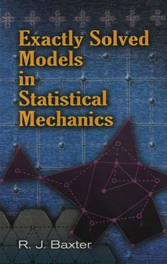 Exactly Solved Models in Statistical Mechanics by Rodney J. Baxter   This text explores two-dimensional lattice models in statistical mechanics and illustrates methods for their solution. Comprehensive but concise, it indicates the routes between equations without superfluous details. Author R. J. Baxter is a fellow of the Royal Society of London and the Australian Academy of Science, as well as Emeritus Professor of the Mathematical Sciences Institute at Australian National...