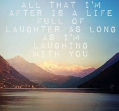 """All that I'm after is a life full of laughter, as long as I'm laughing with you."""