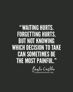 """Waiting hurts. Forgetting hurts. But not knowing which decision to take can sometimes be the most painful."" - Paulo Coelho"