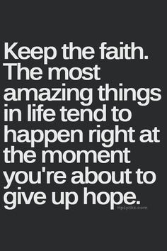 Keep the faith. The most amazing things in life tend to happen right at the moment you're about to give up hope. quotes quotes about love quotes for teens quotes god quotes motivation Now Quotes, Life Quotes Love, Great Quotes, Quotes To Live By, Keep The Faith Quotes, Quotes About Having Faith, Quotes About Giving Up, Hope And Faith Quotes, Hope Quotes Never Give Up