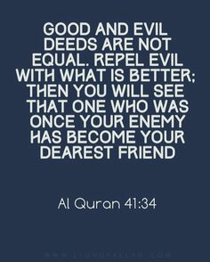 """""""And not equal are the good deed and the bad. Repel [evil] by that [deed] which is better; and thereupon the one whom between you and him is enmity [will become] as though he was a devoted friend."""" -- Surah Fussilat [41:34]"""