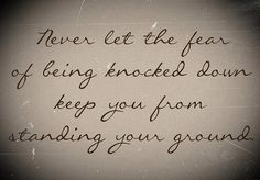 Never let the fear of being knocked down keep you from standing your ground.... I need to remember this... I need to stand up for not only for myself, but also for what I believe in.
