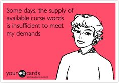 Funny Confession Ecard: Some days, the supply of available curse words is insufficient to meet my demands.