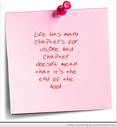 Life has many chapters for us... one bad chapter doesn't mean it's the end of the book.