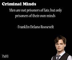 Men are not prisoners of fate, but only prisoners of their own minds-- Franklin Delano Roosevelt said by Spencer Reid