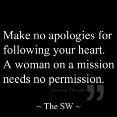 Make no apologises for following your heart. A woman on a mission needs no permission.