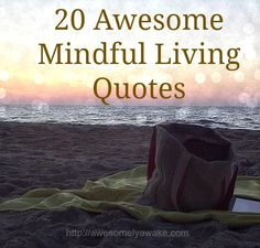 Quotes to inspire you to live fully, love deeper and focus on the now.