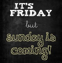 It's Friday but Sunday is coming.
