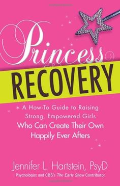 Princess Recovery: A How-to Guide to Raising Strong, Empowered Girls Who Can Create Their Own Happily Ever Afters by Jennifer L Hartstein PsyD