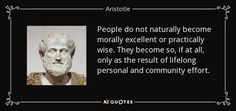 People do not naturally become morally excellent or practically wise. They become so, if at all, only as the result of lifelong personal and community effort. - Aristotle