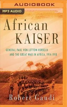 African Kaiser: General Paul Von Lettow-vorbeck and the Great War in Africa 1914-1918