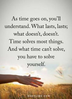 Quotes As time goes on, you'll understand. What lasts, lasts. What doesn't, doesn't. Time solves most things. And what time can't solve, you have to solve yourself.