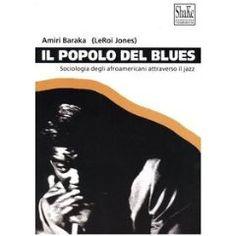 """""""Il popolo del Blues. Sociologia degli afroamericani attraverso il jazz"""" di Amiri Baraka (LeRoi Jones)"""