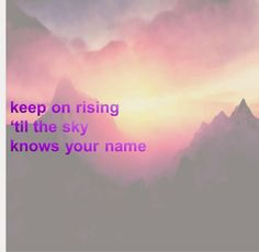 Only one- Kanye Lyric (a little cheesy I know) Keep on rising til the sun knows your name
