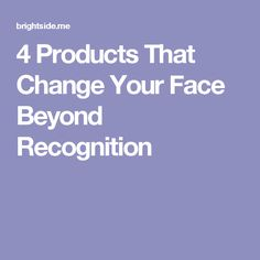 4Products That Change Your Face Beyond Recognition