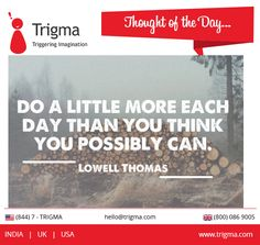 """""""Do a little more each day than you think you possibly can"""" - Lowell Thomas. #thoughtoftheday #motivational #quotes #trigma"""