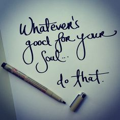 Do what is good for your soul!