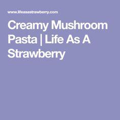 Creamy Mushroom Pasta | Life As A Strawberry