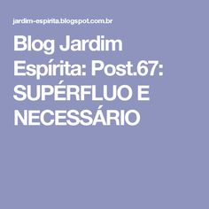 Blog Jardim Espírita: Post.67: SUPÉRFLUO E NECESSÁRIO