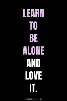 Learn to be alone and love it.