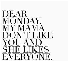 Dear Monday, my mama don't like you and she likes everyone