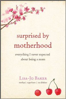 Surprised by Motherhood: Everything I Never Expected about Being a Mom by Lisa-Jo Baker -- LOVED this book and was so inspired by it!