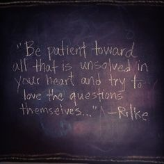 Be patient toward all that is unsolved in your heart and try to love the questions themselves. -Rainer Maria Rilke (LOVE his writing! Great Quotes, Quotes To Live By, Me Quotes, Inspirational Quotes, Love Words, Beautiful Words, Rilke Quotes, Rilke Poems, Words Worth