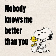 Nobody knows me better than you.