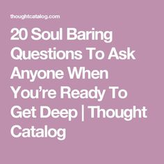 20 Soul Baring Questions To Ask Anyone When You're Ready To Get Deep | Thought Catalog