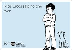 Nice Crocs said no one ever.