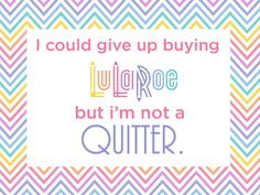 LuLaRoe Quote - I could give up buying LuLaRoe but I'm not a QUITTER.