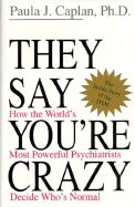 They Say You're Crazy: How the World's Most Powerful Psychiatrists Decide Who's Normal by Paula J. Caplan