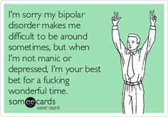 I'm sorry my bipolar disorder makes me difficult to be around sometimes, but when I'm not manic or depressed, I'm your best bet for a fucking wonderful time.