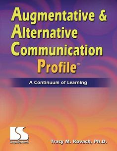 Augmentative & Alternative Communication Profile A Continuum of Learning: This profile includes everything you need to assess communicative competence and design intervention for the ever-changing needs of people who use AAC systems.