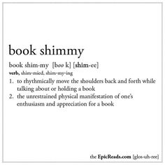 ✓ Book Shimmy: (v.) 1. To rhythmically move the shoulders back and forth while talking about or holding a book. 2. The unrestrained physical manifestation of one's enthusiasm and appreciation for a book.