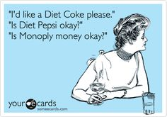 'I'd like a Diet Coke please.' 'Is Diet Pepsi okay?' 'Is Monoply money okay?'
